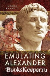 Emulating Alexander: How Alexander the Great's Legacy Fuelled Rome's Wars ...