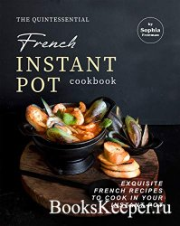 The Quintessential French Instant Pot Cookbook: Exquisite French Recipes to ...
