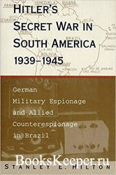 Hitler's Secret War In South America, 1939–1945: German Military Espionage and Allied Counterespionage in Brazil