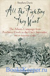 All the Fighting They Want: The Atlanta Campaign from Peachtree Creek to th ...