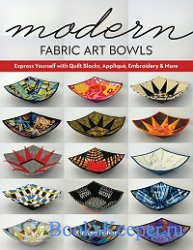 Modern Fabric Art Bowls: Express Yourself with Quilt Blocks, Applique, Embr ...