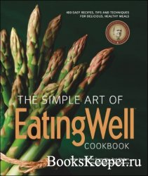 The Simple Art of EatingWell Cookbook: 400 Easy Recipes, Tips and Technique ...