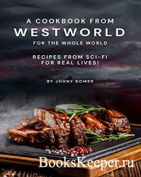 A Cookbook from Westworld For the Whole World: Recipes from Sci-Fi For Real ...