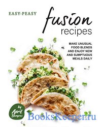 Easy-Peasy Fusion Recipes: Make Unusual Food Blends and Enjoy New and Sumpt ...