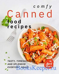 Comfy Canned Food Recipes: Tasty, Timesaving, And Splendid Everyday Meals