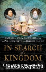 In Search of a Kingdom: Francis Drake, Elizabeth I, and the Perilous Birth  ...