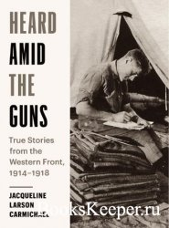 Heard Amid the Guns: True Stories from the Western Front, 1914-1918