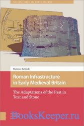 Roman Infrastructure in Early Medieval Britain: The Adaptations of the Past ...