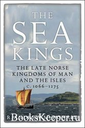 The Sea Kings: The Late Norse Kingdoms of Man and the Isles c.1066–1275