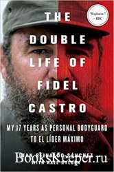 The Double Life of Fidel Castro: My 17 Years as Personal Bodyguard to El Li ...