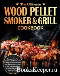 The Ultimate Wood Pellet Grill and Smoker Cookbook: Complete Smoker Cookboo ...