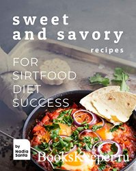 Sweet and Savory Recipes: For Sirtfood Diet Success