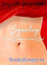 Squirting: Female Ejaculation and the G-spot (Sexy Little Guide Book 2)