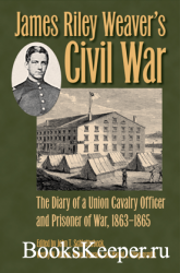 James Riley Weaver's Civil War: The Diary of a Union Cavalry Officer and Pr ...