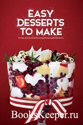 Easy Desserts To Make: Fruity, Gooey And Stunning Homemade Desserts: So tas ...