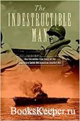 The Indestructible Man: The Incredible True Story of the Legendary Sailor t ...
