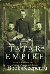 Tatar Empire: Kazan's Muslims and the Making of Imperial Russia