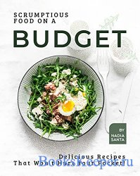 Scrumptious Food on a Budget: Delicious Recipes That Won't Hurt Your Pocke ...