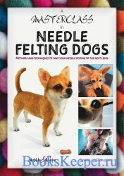 A Masterclass in Needle Felting Dogs: Methods and techniques to take your needle felting to the next level