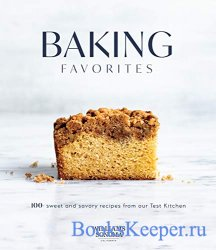 Baking Favorites: 100+ Sweet and Savory Recipes from Our Test Kitchen