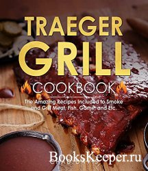 Traeger Grill Cookbook: The Amazing Recipes Included to Smoke and Grill Mea ...