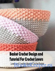 Basket Crochet Design and Tutorial For Crochet Lovers: Lovely and Creative Ideas to Crochet Basket