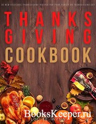 Thanksgiving Cookbook: 30 New Delicious Thanksgiving Recipes for Your Famil ...