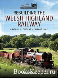 Rebuilding the Welsh Highland Railway: Britain's Longest Heritage Line