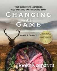 Changing the Game: Your Guide for Transforming Wild Game into Game-Changing ...