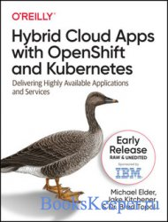 Hybrid Cloud Apps with OpenShift and Kubernetes: Delivering Highly Available Applications and Services (Fifth Early Release)