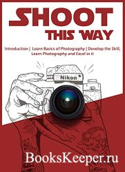 Shoot This Way: Introduction, Learn Basics of Photography, Develop the Skil ...