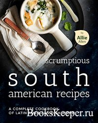 Scrumptious South American Recipes: A Complete Cookbook of Latin American D ...