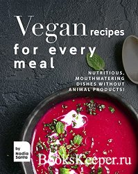 Vegan Recipes for Every Meal : Nutritious, Mouthwatering Dishes Without Ani ...