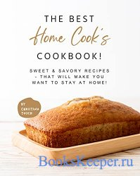 The Best Home Cook's Cookbook!: Sweet & Savory Recipes - that will Make Yo ...