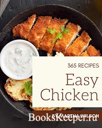 365 Easy Chicken Recipes: Unlocking Appetizing Recipes in The Best Easy Chi ...
