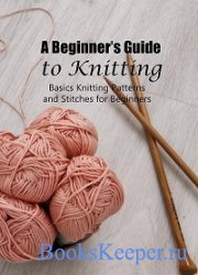 A Beginner's Guide to Knitting: Basics Knitting Patterns and Stitches for B ...