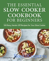 The Essential Slow Cooker Cookbook for Beginners: 100 Easy, Hands-Off Recip ...