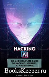 Hacking AI: Big and Complete Guide to Hacking, Security, AI and Big Data