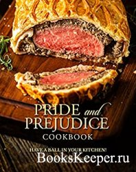 Pride and Prejudice Cookbook: Have a Ball in Your Kitchen!