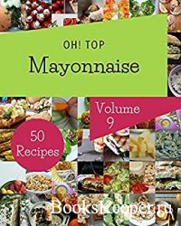 Oh! Top 50 Mayonnaise Recipes Volume 9: A Mayonnaise Cookbook You Will Love