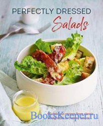 Perfectly Dressed Salads: 60 delicious recipes from tangy vinaigrettes to c ...