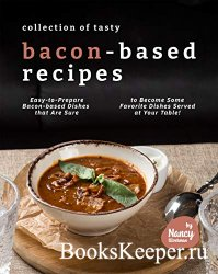 Collection of Tasty Bacon-Based Recipes: Easy-to-Prepare Bacon-based Dishes ...