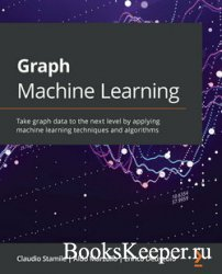 Graph Machine Learning: Take graph data to the next level by applying machi ...