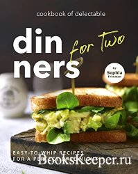 Cookbook of Delectable Dinners for Two: Easy-to-Whip Recipes for a Perfect  ...