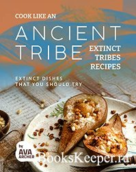 Cook Like an Ancient Tribe: Extinct Tribes Recipes: Extinct Dishes That You ...