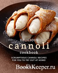 Delicious Cannoli Cookbook: Scrumptious Cannoli Recipes for You to Try Out  ...