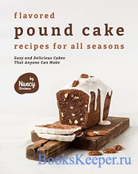 Flavored Pound Cake Recipes for All Seasons: Easy and Delicious Cakes That  ...