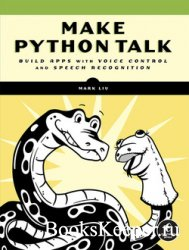 Make Python Talk: Build Apps with Voice Control and Speech Recognition (Fin ...