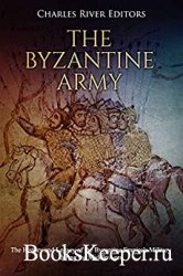 The Byzantine Army: The History and Legacy of the Byzantine Empire's Milita ...