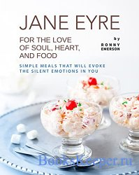 Jane Eyre - For the Love of Soul, Heart, And Food: Simple Meals That Will E ...